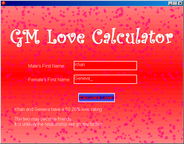 somehow i found one of those love calculators on the internet while browsing disappointed with the result i got for my own input i was bored and decided